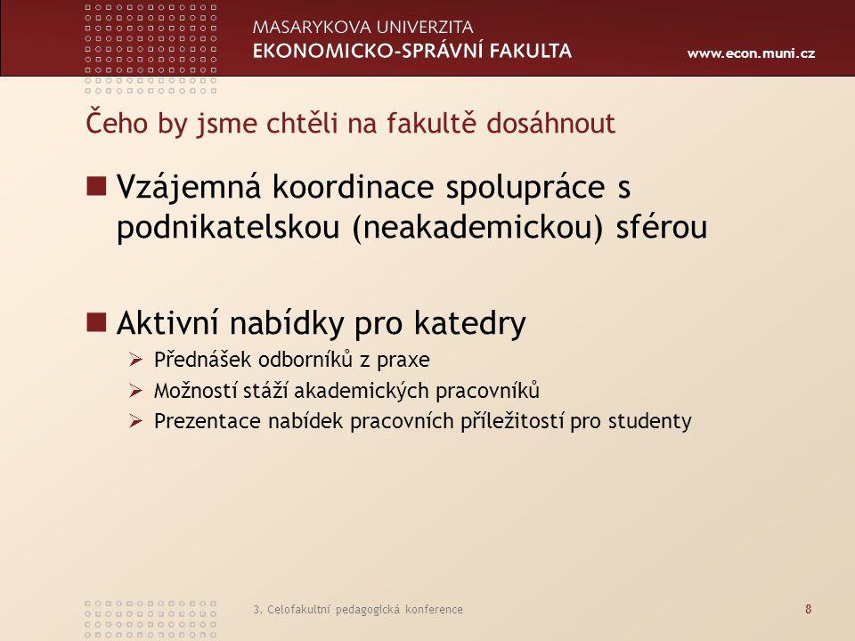 www.econ.muni.cz 3. Celofakultní pedagogická konference8 Čeho by jsme chtěli na fakultě dosáhnout Vzájemná koordinace spolupráce s podnikatelskou (nea