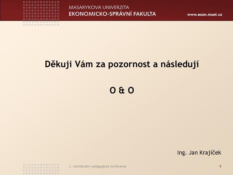 www.econ.muni.cz 3. Celofakultní pedagogická konference9 Děkuji Vám za pozornost a následují O & O Ing. Jan Krajíček