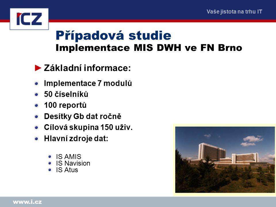 Vaše jistota na trhu IT www.i.cz Případová studie Implementace MIS DWH ve FN Brno ►Základní informace: Implementace 7 modulů 50 číselníků 100 reportů Desítky Gb dat ročně Cílová skupina 150 uživ.