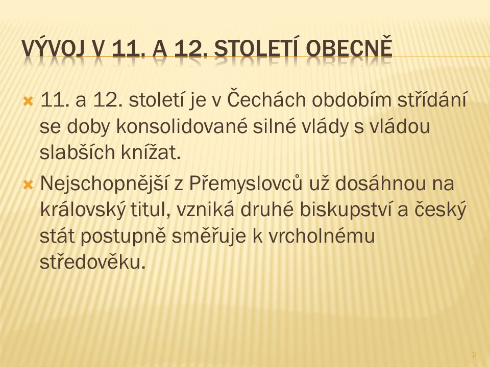  11. a 12. století je v Čechách obdobím střídání se doby konsolidované silné vlády s vládou slabších knížat.  Nejschopnější z Přemyslovců už dosáhno