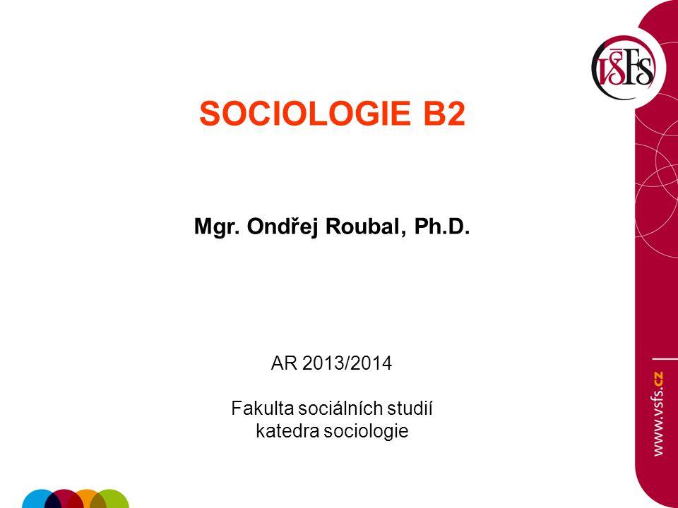 SOCIOLOGIE B2 Mgr. Ondřej Roubal, Ph.D. AR 2013/2014 Fakulta sociálních studií katedra sociologie