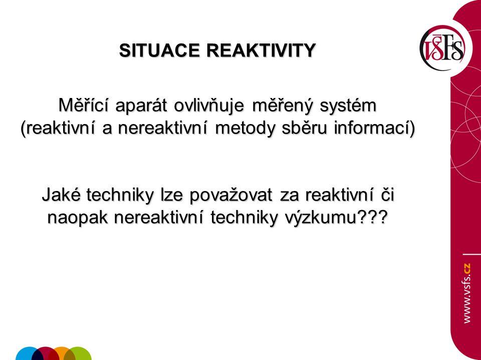 SITUACE REAKTIVITY Měřící aparát ovlivňuje měřený systém (reaktivní a nereaktivní metody sběru informací) Jaké techniky lze považovat za reaktivní či naopak nereaktivní techniky výzkumu???