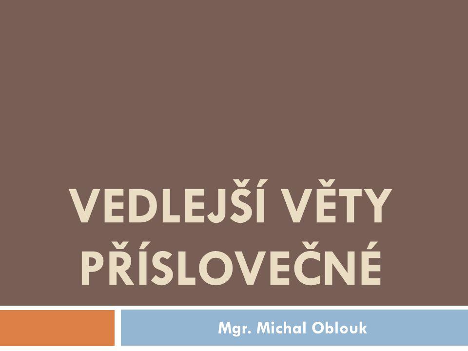 VEDLEJŠÍ VĚTY PŘÍSLOVEČNÉ Mgr. Michal Oblouk