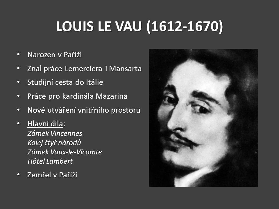 LOUIS LE VAU (1612-1670) Narozen v Paříži Narozen v Paříži Znal práce Lemerciera i Mansarta Znal práce Lemerciera i Mansarta Studijní cesta do Itálie