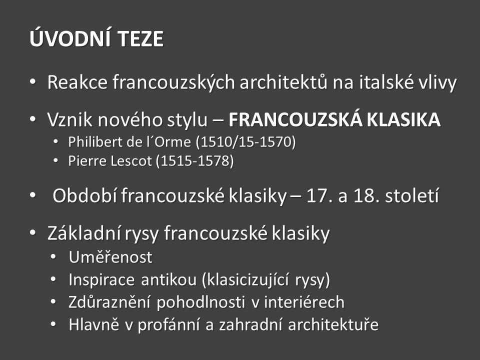 ÚVODNÍ TEZE Reakce francouzských architektů na italské vlivy Reakce francouzských architektů na italské vlivy Vznik nového stylu – FRANCOUZSKÁ KLASIKA