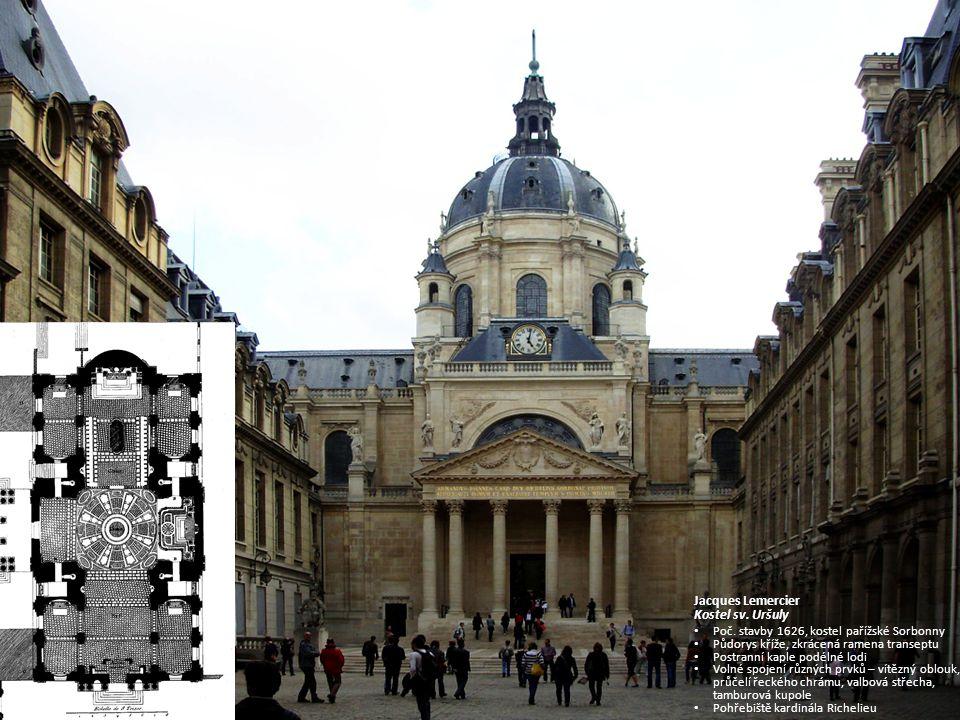 Jacques Lemercier Kostel sv. Uršuly Poč. stavby 1626, kostel pařížské Sorbonny Půdorys kříže, zkrácená ramena transeptu Postranní kaple podélné lodi V