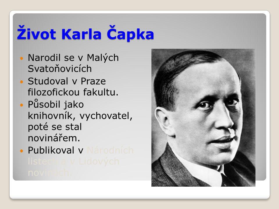 Život Karla Čapka Narodil se v Malých Svatoňovicích Studoval v Praze filozofickou fakultu. Působil jako knihovník, vychovatel, poté se stal novinářem.