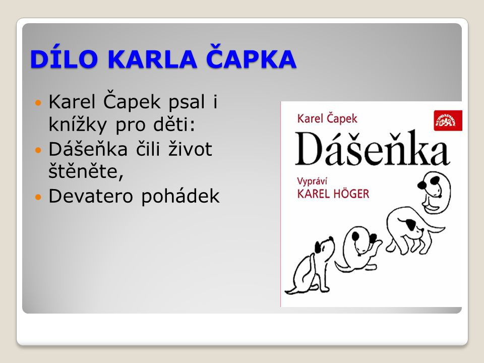 DÍLO KARLA ČAPKA Karel Čapek psal i knížky pro děti: Dášeňka čili život štěněte, Devatero pohádek