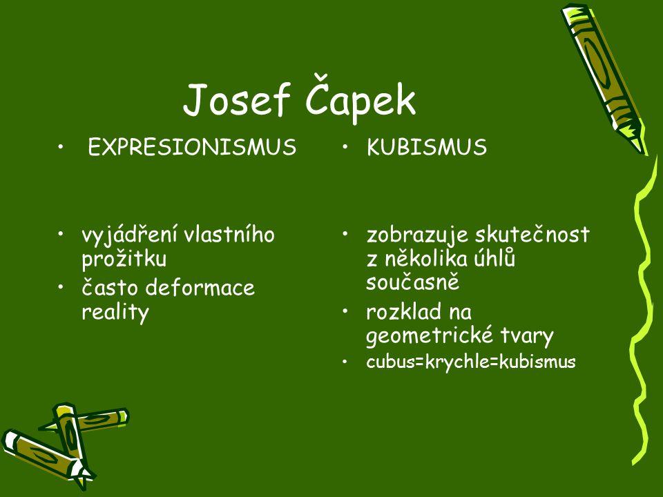 Josef Čapek EXPRESIONISMUS vyjádření vlastního prožitku často deformace reality KUBISMUS zobrazuje skutečnost z několika úhlů současně rozklad na geom