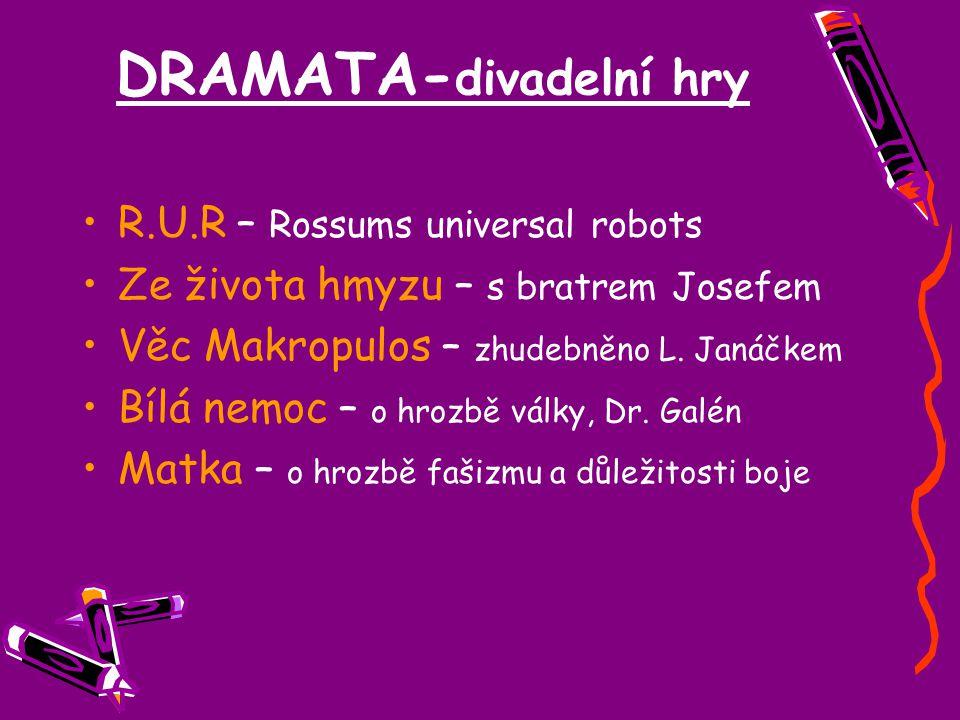 DRAMATA- divadelní hry R.U.R – Rossums universal robots Ze života hmyzu – s bratrem Josefem Věc Makropulos – zhudebněno L. Janáčkem Bílá nemoc – o hro