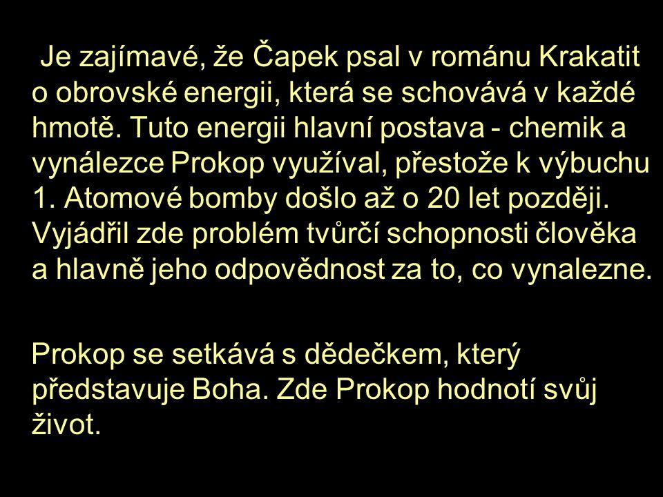 Je zajímavé, že Čapek psal v románu Krakatit o obrovské energii, která se schovává v každé hmotě. Tuto energii hlavní postava - chemik a vynálezce Pro
