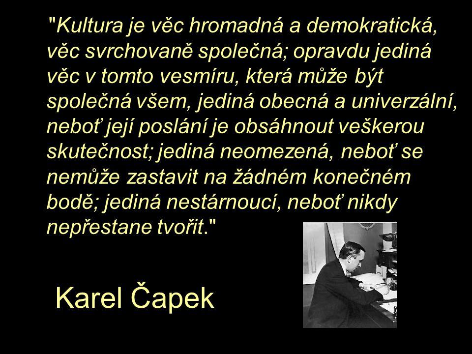 Kultura je věc hromadná a demokratická, věc svrchovaně společná; opravdu jediná věc v tomto vesmíru, která může být společná všem, jediná obecná a univerzální, neboť její poslání je obsáhnout veškerou skutečnost; jediná neomezená, neboť se nemůže zastavit na žádném konečném bodě; jediná nestárnoucí, neboť nikdy nepřestane tvořit. Karel Čapek
