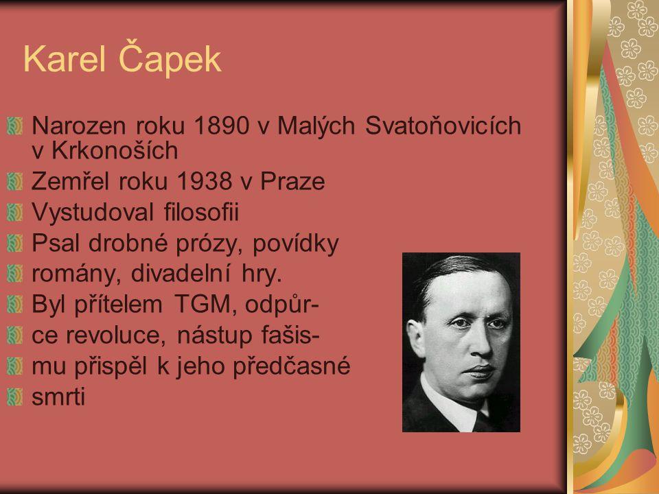 Karel Čapek Narozen roku 1890 v Malých Svatoňovicích v Krkonoších Zemřel roku 1938 v Praze Vystudoval filosofii Psal drobné prózy, povídky romány, divadelní hry.