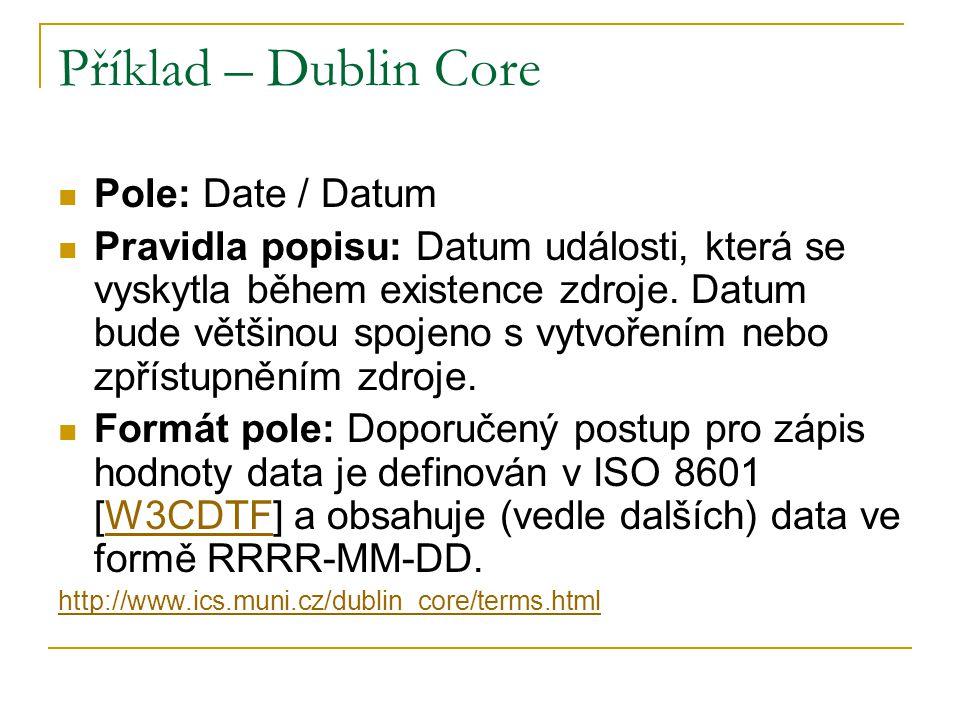 Příklad – Dublin Core Pole: Date / Datum Pravidla popisu: Datum události, která se vyskytla během existence zdroje.