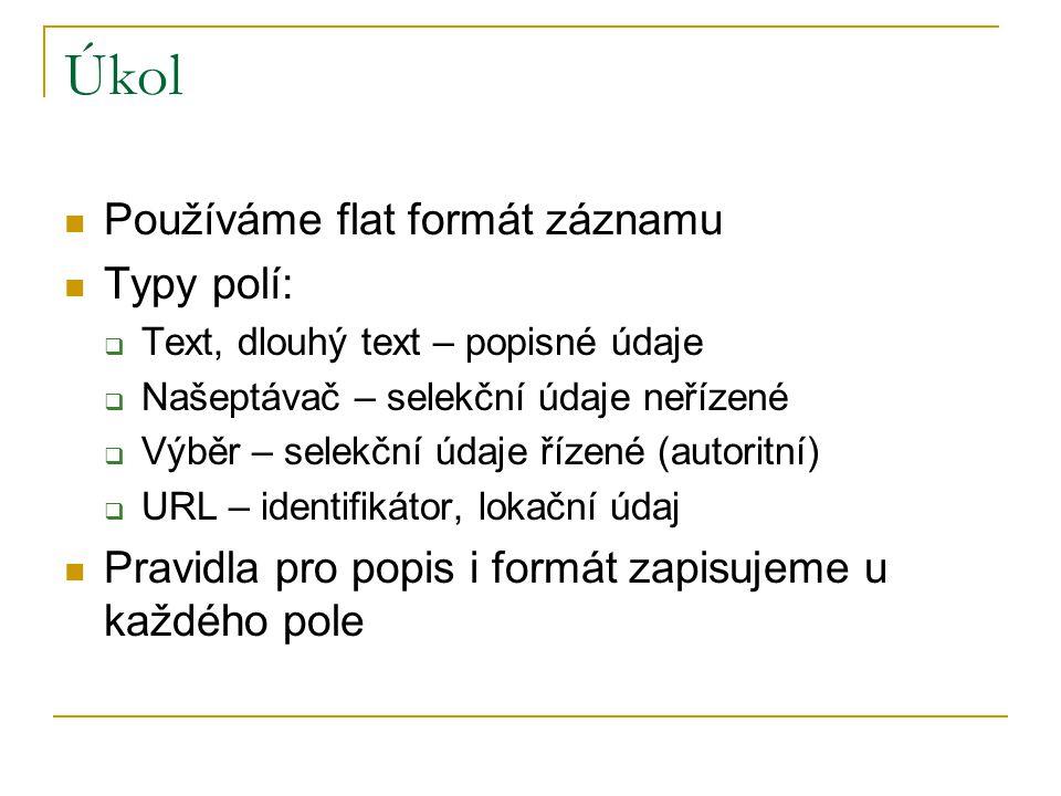 Úkol Používáme flat formát záznamu Typy polí:  Text, dlouhý text – popisné údaje  Našeptávač – selekční údaje neřízené  Výběr – selekční údaje řízené (autoritní)  URL – identifikátor, lokační údaj Pravidla pro popis i formát zapisujeme u každého pole