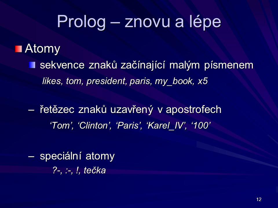 12 Prolog – znovu a lépe Atomy sekvence znaků začínající malým písmenem sekvence znaků začínající malým písmenem likes, tom, president, paris, my_book, x5 – řetězec znaků uzavřený v apostrofech 'Tom', 'Clinton', 'Paris', 'Karel_IV', '100' – speciální atomy -, :-, !, tečka -, :-, !, tečka
