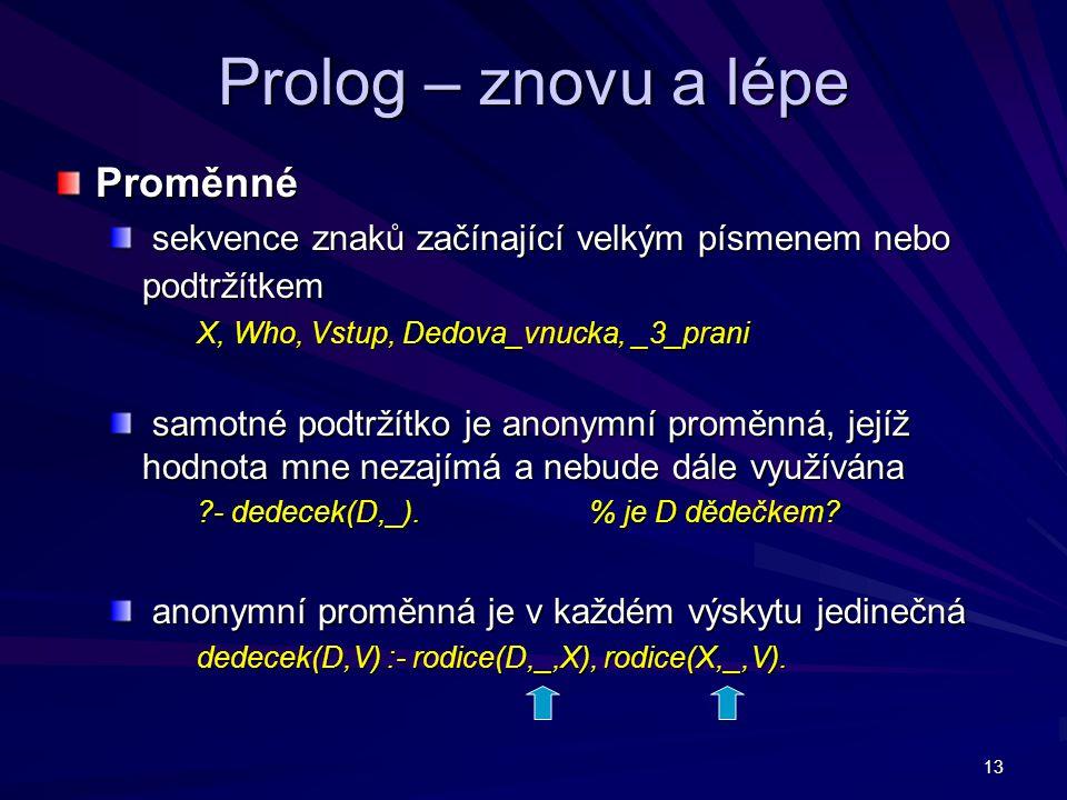 13 Prolog – znovu a lépe Proměnné sekvence znaků začínající velkým písmenem nebo podtržítkem sekvence znaků začínající velkým písmenem nebo podtržítkem X, Who, Vstup, Dedova_vnucka, _3_prani X, Who, Vstup, Dedova_vnucka, _3_prani samotné podtržítko je anonymní proměnná, jejíž hodnota mne nezajímá a nebude dále využívána samotné podtržítko je anonymní proměnná, jejíž hodnota mne nezajímá a nebude dále využívána - dedecek(D,_).