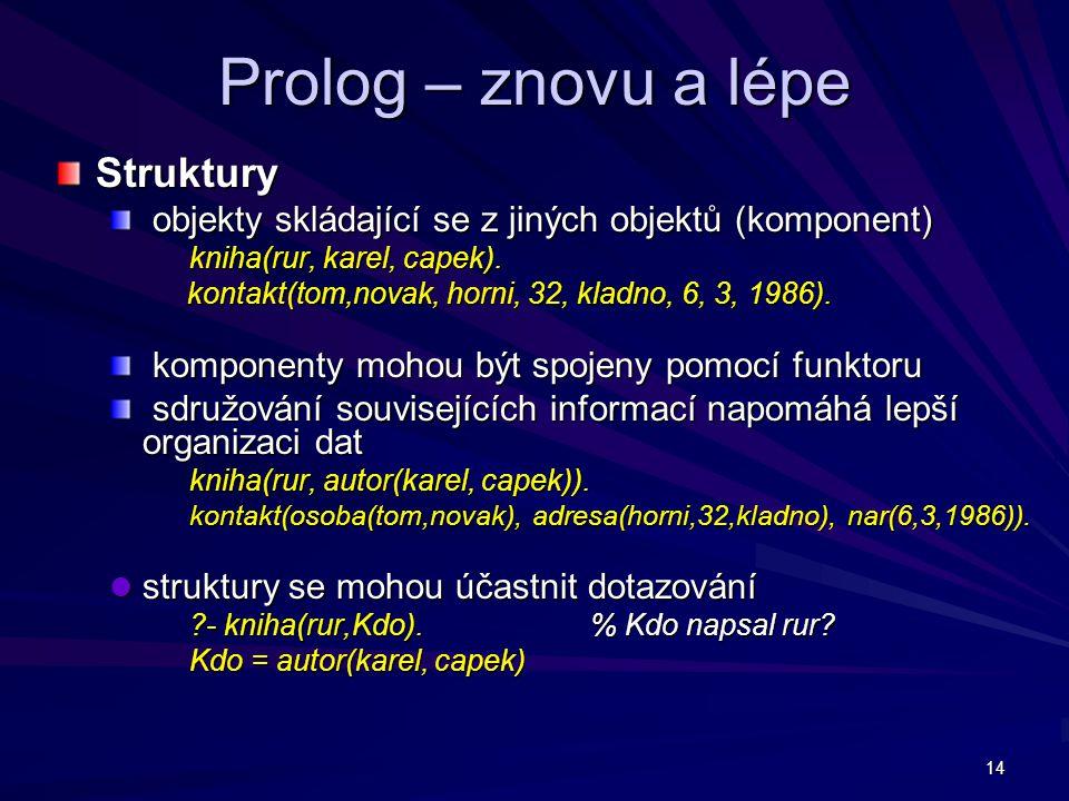14 Prolog – znovu a lépe Struktury objekty skládající se z jiných objektů (komponent) objekty skládající se z jiných objektů (komponent) kniha(rur, karel, capek).