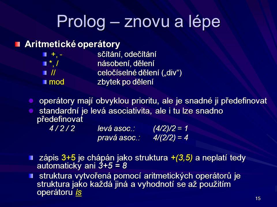 """15 Prolog – znovu a lépe Aritmetické operátory +, -sčítání, odečítání +, -sčítání, odečítání *, /násobení, dělení //celočíselné dělení (""""div ) //celočíselné dělení (""""div ) mod zbytek po dělení operátory mají obvyklou prioritu, ale je snadné ji předefinovat operátory mají obvyklou prioritu, ale je snadné ji předefinovat standardní je levá asociativita, ale i tu lze snadno předefinovat standardní je levá asociativita, ale i tu lze snadno předefinovat 4 / 2 / 2 levá asoc.: (4/2)/2 = 1 pravá asoc.: 4/(2/2) = 4 zápis 3+5 je chápán jako struktura +(3,5) a neplatí tedy automaticky ani 3+5 = 8 zápis 3+5 je chápán jako struktura +(3,5) a neplatí tedy automaticky ani 3+5 = 8 struktura vytvořená pomocí aritmetických operátorů je struktura jako každá jiná a vyhodnotí se až použitím operátoru is struktura vytvořená pomocí aritmetických operátorů je struktura jako každá jiná a vyhodnotí se až použitím operátoru is"""