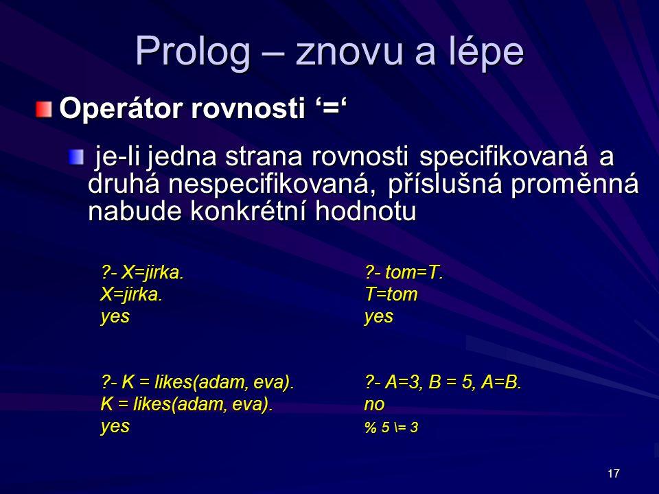 17 Prolog – znovu a lépe Operátor rovnosti '=' je-li jedna strana rovnosti specifikovaná a druhá nespecifikovaná, příslušná proměnná nabude konkrétní hodnotu je-li jedna strana rovnosti specifikovaná a druhá nespecifikovaná, příslušná proměnná nabude konkrétní hodnotu - X=jirka.