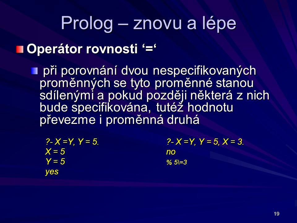 19 Prolog – znovu a lépe Operátor rovnosti '=' při porovnání dvou nespecifikovaných proměnných se tyto proměnné stanou sdílenými a pokud později některá z nich bude specifikována, tutéž hodnotu převezme i proměnná druhá při porovnání dvou nespecifikovaných proměnných se tyto proměnné stanou sdílenými a pokud později některá z nich bude specifikována, tutéž hodnotu převezme i proměnná druhá - X =Y, Y = 5.