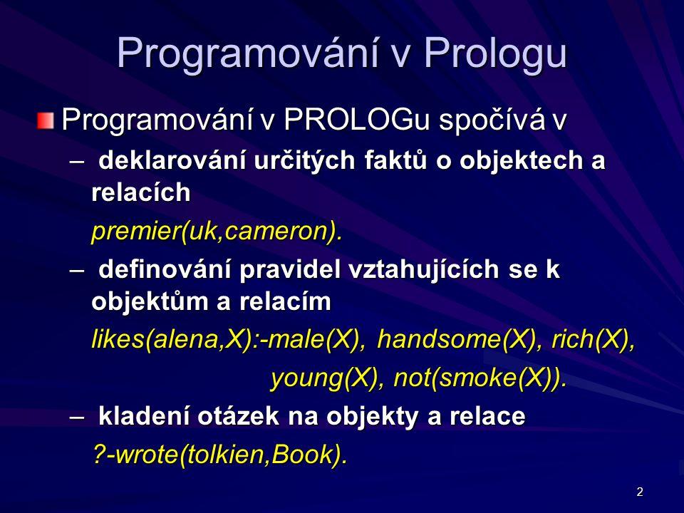 13 Prolog – znovu a lépe Proměnné sekvence znaků začínající velkým písmenem nebo podtržítkem sekvence znaků začínající velkým písmenem nebo podtržítkem X, Who, Vstup, Dedova_vnucka, _3_prani X, Who, Vstup, Dedova_vnucka, _3_prani samotné podtržítko je anonymní proměnná, jejíž hodnota mne nezajímá a nebude dále využívána samotné podtržítko je anonymní proměnná, jejíž hodnota mne nezajímá a nebude dále využívána ?- dedecek(D,_).