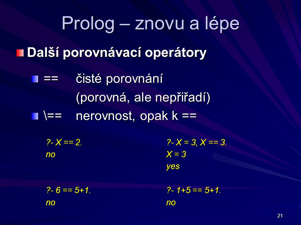 21 Prolog – znovu a lépe Další porovnávací operátory == čisté porovnání == čisté porovnání (porovná, ale nepřiřadí) \== nerovnost, opak k == \== nerovnost, opak k == - X == 2.
