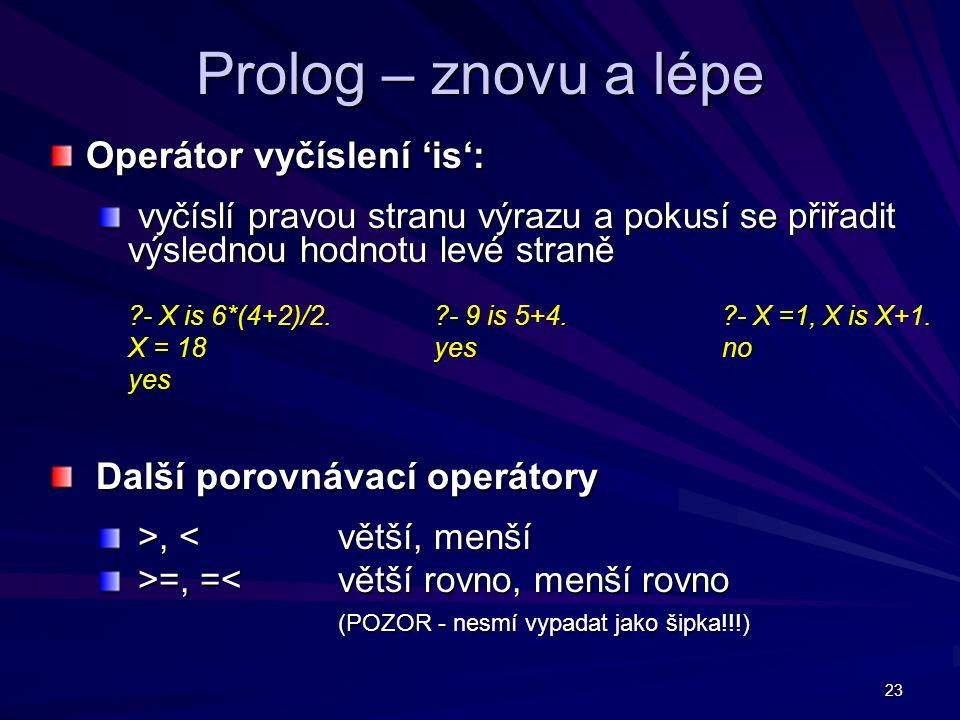 23 Prolog – znovu a lépe Operátor vyčíslení 'is': vyčíslí pravou stranu výrazu a pokusí se přiřadit výslednou hodnotu levé straně vyčíslí pravou stranu výrazu a pokusí se přiřadit výslednou hodnotu levé straně - X is 6*(4+2)/2.
