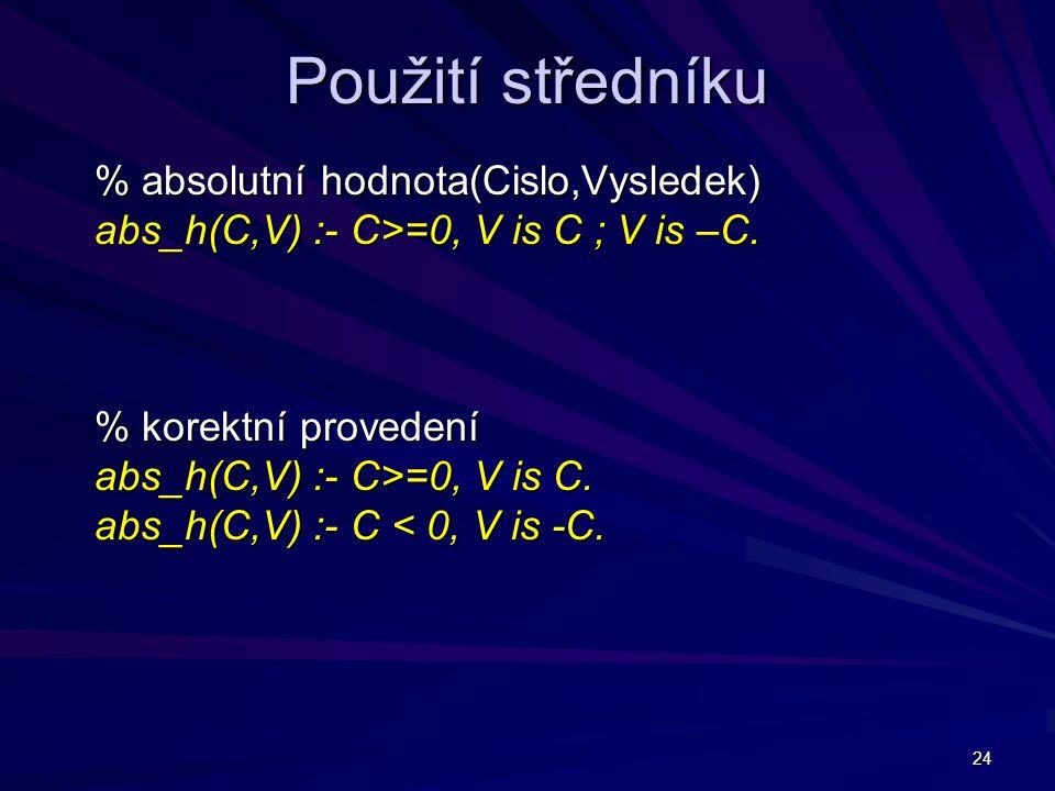 24 Použití středníku % absolutní hodnota(Cislo,Vysledek) abs_h(C,V) :- C>=0, V is C ; V is –C.
