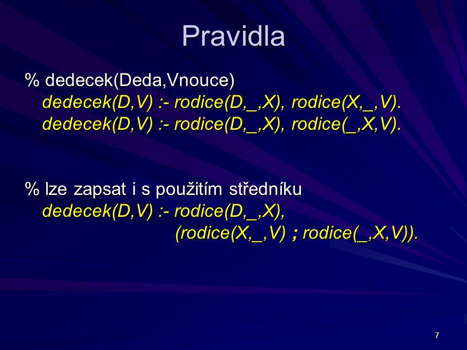 7 Pravidla % dedecek(Deda,Vnouce) dedecek(D,V) :- rodice(D,_,X), rodice(X,_,V).