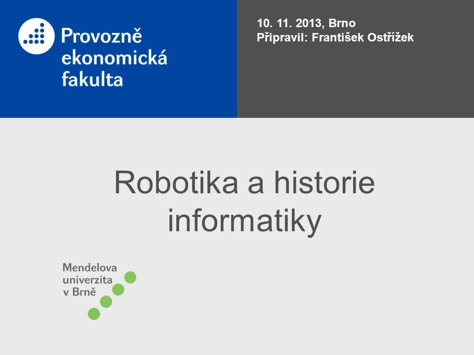 Robotika a historie informatiky 10. 11. 2013, Brno Připravil: František Ostřížek