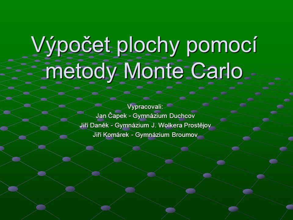 Výpočet plochy pomocí metody Monte Carlo Vypracovali: Jan Čapek - Gymnázium Duchcov Jiří Daněk - Gymnázium J. Wolkera Prostějov Jiří Komárek - Gymnázi