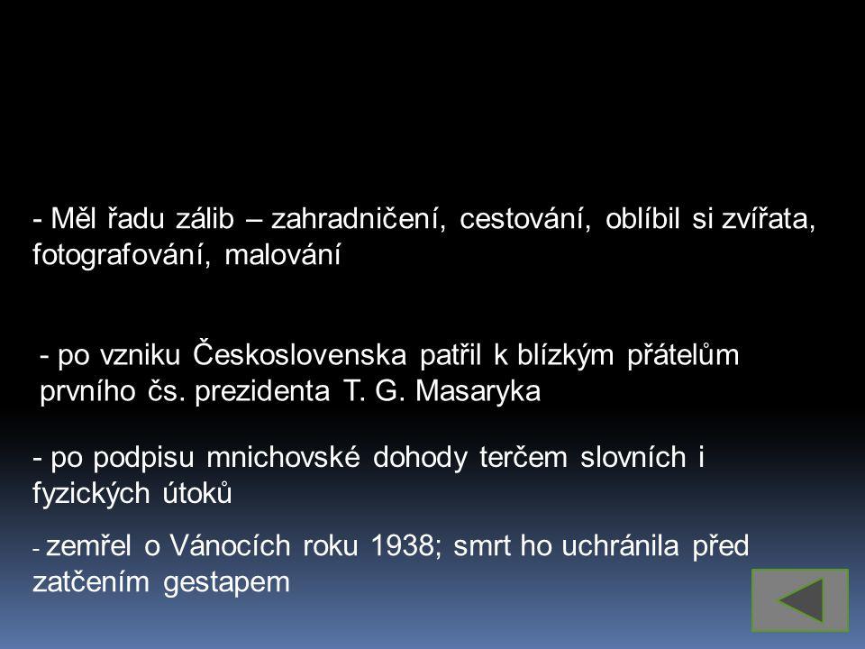 - Měl řadu zálib – zahradničení, cestování, oblíbil si zvířata, fotografování, malování - po vzniku Československa patřil k blízkým přátelům prvního čs.