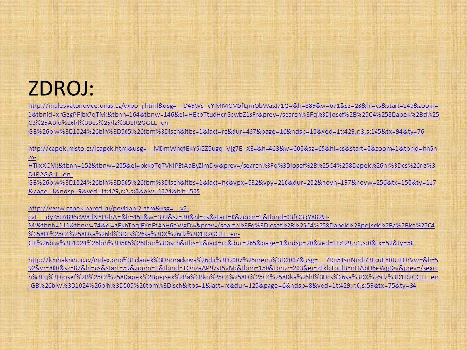 ZDROJ: http://malesvatonovice.unas.cz/expo_j.html&usg=__D49Ws_cYiMMCM5fLjmObWasJ71Q=&h=889&w=671&sz=28&hl=cs&start=145&zoom= 1&tbnid=xrGzgPFjbx7qTM:&tbnh=164&tbnw=146&ei=HEkbTtudHcrGswbZ1sFr&prev=/search%3Fq%3Djosef%2B%25C4%258Dapek%2Bd%25 C3%25ADlo%26hl%3Dcs%26rlz%3D1R2GGLL_en- GB%26biw%3D1024%26bih%3D505%26tbm%3Disch&itbs=1&iact=rc&dur=437&page=16&ndsp=10&ved=1t:429,r:3,s:145&tx=94&ty=76 http://capek.misto.cz/jcapek.html&usg=__MDmWhqfEkY5I2Z5ugq_Vjg7E_XE=&h=463&w=600&sz=65&hl=cs&start=0&zoom=1&tbnid=hh6n m- HTllxXCM:&tbnh=152&tbnw=205&ei=pkkbTqTVKIPEtAaByZimDw&prev=/search%3Fq%3Djosef%2B%25C4%258Dapek%26hl%3Dcs%26rlz%3 D1R2GGLL_en- GB%26biw%3D1024%26bih%3D505%26tbm%3Disch&itbs=1&iact=hc&vpx=532&vpy=210&dur=202&hovh=197&hovw=256&tx=150&ty=117 &page=1&ndsp=9&ved=1t:429,r:2,s:0&biw=1024&bih=505 http://www.capek.narod.ru/povidani2.htm&usg=__v2- cvF__dyZ5tA896cW8dNYDzhA=&h=451&w=302&sz=30&hl=cs&start=0&zoom=1&tbnid=03fO3qY8829J- M:&tbnh=111&tbnw=74&ei=zEkbToqlBYnFtAbH6eWgDw&prev=/search%3Fq%3Djosef%2B%25C4%258Dapek%2Bpejsek%2Ba%2Bko%25C4 %258Di%25C4%258Dka%26hl%3Dcs%26sa%3DX%26rlz%3D1R2GGLL_en- GB%26biw%3D1024%26bih%3D505%26tbm%3Disch&itbs=1&iact=rc&dur=265&page=1&ndsp=20&ved=1t:429,r:1,s:0&tx=52&ty=58 http://knihaknih.ic.cz/index.php%3Fclanek%3Dhorackova%26dir%3D2007%26menu%3D2007&usg=__7Rjj54snNndi73FcuEY0JUEDrVw=&h=5 92&w=800&sz=87&hl=cs&start=59&zoom=1&tbnid=TOnZaAP97sJ5vM:&tbnh=150&tbnw=203&ei=zEkbToqlBYnFtAbH6eWgDw&prev=/searc h%3Fq%3Djosef%2B%25C4%258Dapek%2Bpejsek%2Ba%2Bko%25C4%258Di%25C4%258Dka%26hl%3Dcs%26sa%3DX%26rlz%3D1R2GGLL_en -GB%26biw%3D1024%26bih%3D505%26tbm%3Disch&itbs=1&iact=rc&dur=125&page=6&ndsp=8&ved=1t:429,r:0,s:59&tx=75&ty=34 http://malesvatonovice.unas.cz/expo_j.html&usg=__D49Ws_cYiMMCM5fLjmObWasJ71Q=&h=889&w=671&sz=28&hl=cs&start=145&zoom= 1&tbnid=xrGzgPFjbx7qTM:&tbnh=164&tbnw=146&ei=HEkbTtudHcrGswbZ1sFr&prev=/search%3Fq%3Djosef%2B%25C4%258Dapek%2Bd%25 C3%25ADlo%26hl%3Dcs%26rlz%3D1R2GGLL_en- GB%26biw%3D1024%26bih%3D505%26tbm%3Disch&itbs=1&iact