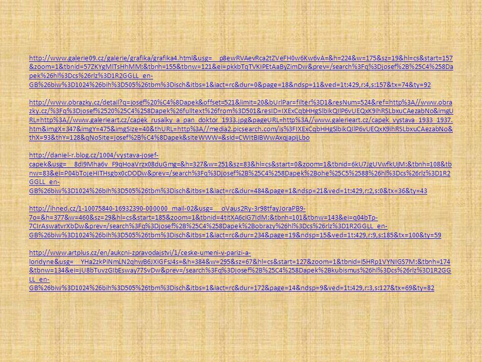 http://www.galerie09.cz/galerie/grafika/grafika4.html&usg=__p8ewRVAevRca2tZVeFH0w6Kw6vA=&h=224&w=175&sz=19&hl=cs&start=157 &zoom=1&tbnid=57ZKYgMlTsHhMM:&tbnh=155&tbnw=121&ei=pkkbTqTVKIPEtAaByZimDw&prev=/search%3Fq%3Djosef%2B%25C4%258Da pek%26hl%3Dcs%26rlz%3D1R2GGLL_en- GB%26biw%3D1024%26bih%3D505%26tbm%3Disch&itbs=1&iact=rc&dur=0&page=18&ndsp=11&ved=1t:429,r:4,s:157&tx=74&ty=92 http://www.obrazky.cz/detail?q=josef%20%C4%8Dapek&offset=521&limit=20&bUrlPar=filter%3D1&resNum=524&ref=http%3A//www.obra zky.cz/%3Fq%3Djosef%2520%25C4%258Dapek%26fulltext%26from%3D501&resID=IXExCqbHHgSlbikQIlP6vUEQxK9ihRSLbxuCAezabNo&imgU RL=http%3A//www.galerieart.cz/capek_rusalky_a_pan_doktor_1933.jpg&pageURL=http%3A//www.galerieart.cz/capek_vystava_1933_1937.