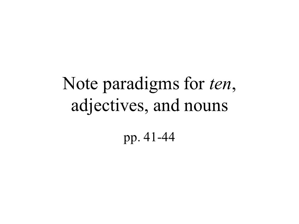 Note paradigms for ten, adjectives, and nouns pp. 41-44