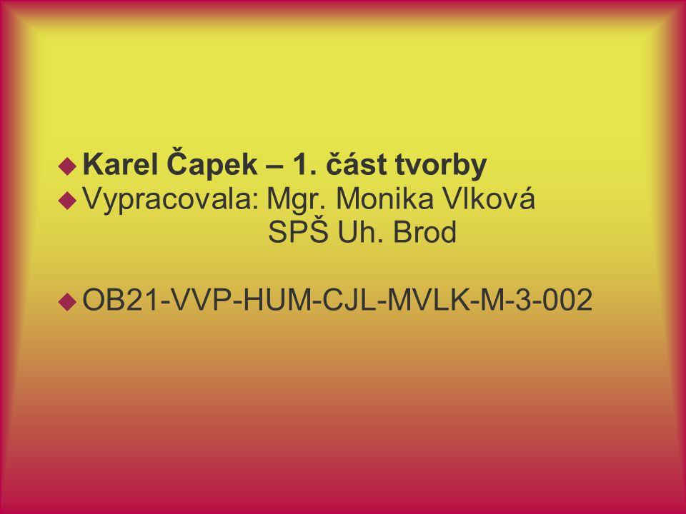  Karel Čapek – 1. část tvorby  Vypracovala: Mgr. Monika Vlková SPŠ Uh. Brod  OB21-VVP-HUM-CJL-MVLK-M-3-002