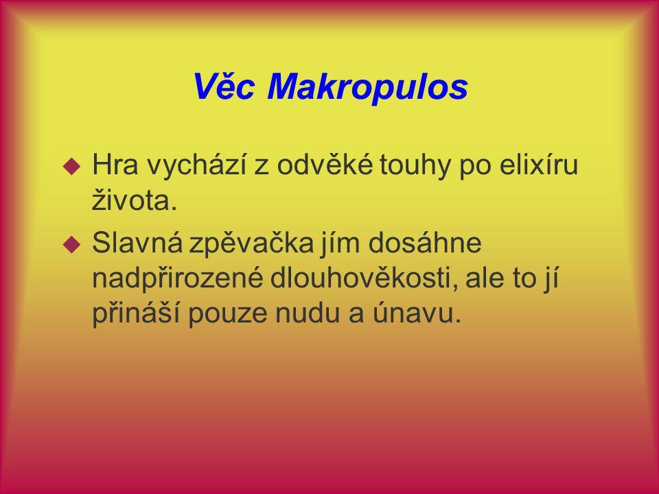 Věc Makropulos  Hra vychází z odvěké touhy po elixíru života.  Slavná zpěvačka jím dosáhne nadpřirozené dlouhověkosti, ale to jí přináší pouze nudu
