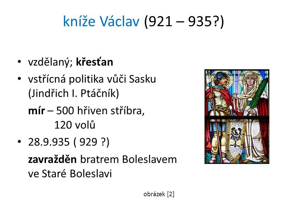 kníže Václav (921 – 935?) vzdělaný; křesťan vstřícná politika vůči Sasku (Jindřich I. Ptáčník) mír – 500 hřiven stříbra, 120 volů 28.9.935 ( 929 ?) za