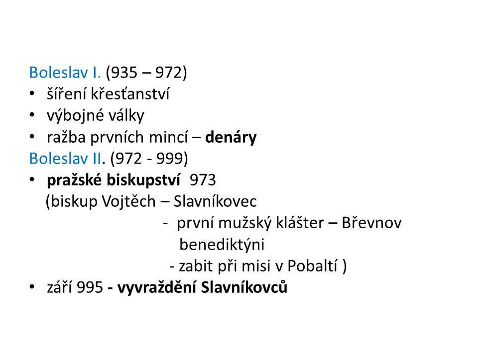 Boleslav I. (935 – 972) šíření křesťanství výbojné války ražba prvních mincí – denáry Boleslav II. (972 - 999) pražské biskupství 973 (biskup Vojtěch