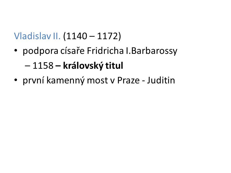 Vladislav II. (1140 – 1172) podpora císaře Fridricha I.Barbarossy – 1158 – královský titul první kamenný most v Praze - Juditin