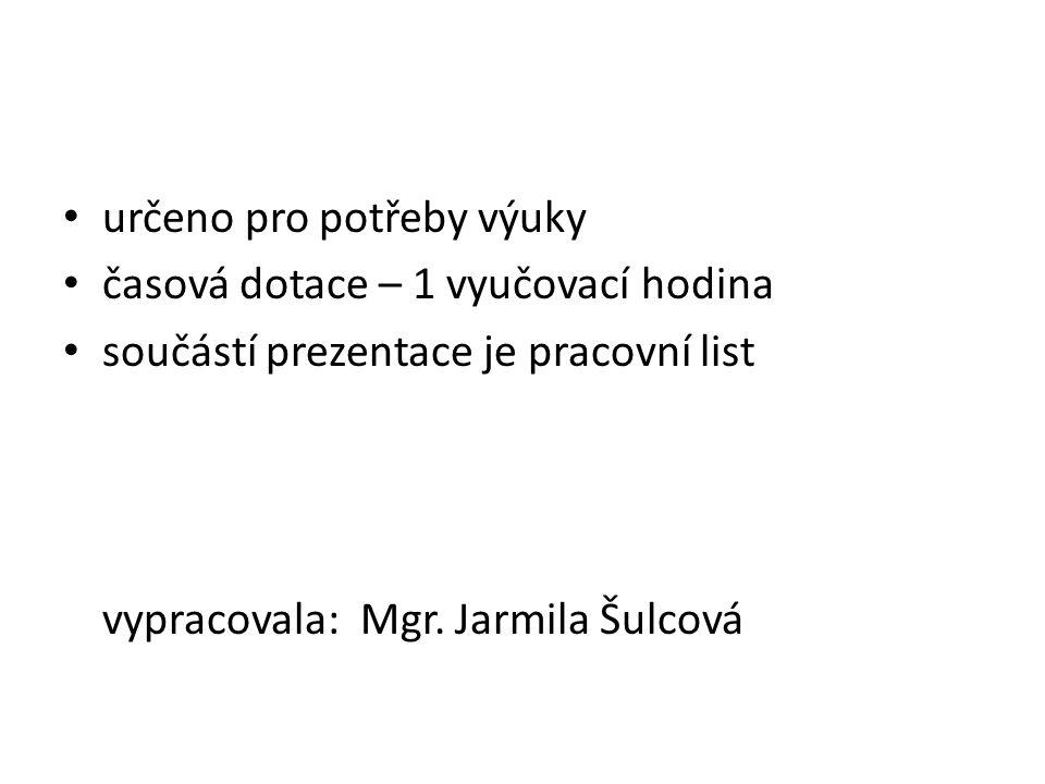 určeno pro potřeby výuky časová dotace – 1 vyučovací hodina součástí prezentace je pracovní list vypracovala: Mgr. Jarmila Šulcová