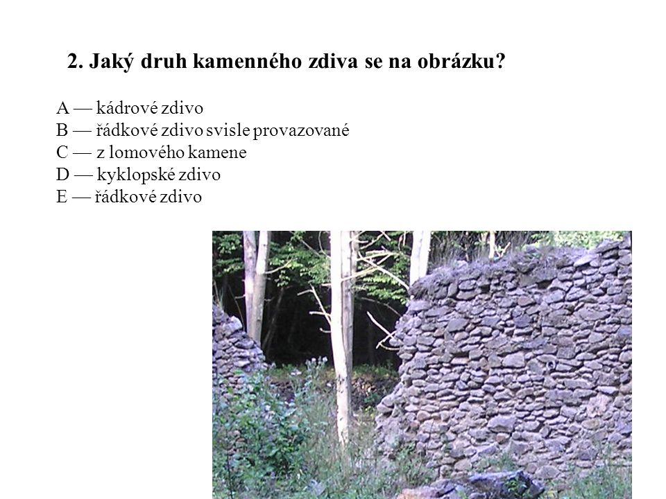 2. Jaký druh kamenného zdiva se na obrázku? A — kádrové zdivo B — řádkové zdivo svisle provazované C — z lomového kamene D — kyklopské zdivo E — řádko