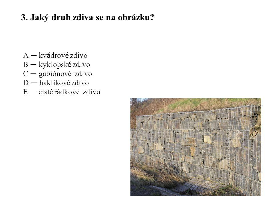 A — kv á drov é zdivo B — kyklopsk é zdivo C — gabiónové zdivo D — haklíkové zdivo E — čisté řádkové zdivo 3. Jaký druh zdiva se na obrázku?