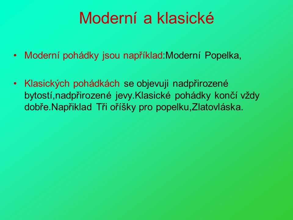 Moderní a klasické Moderní pohádky jsou například:Moderní Popelka, Klasických pohádkách se objevuji nadpřirozené bytostí,nadpřirozené jevy.Klasické pohádky končí vždy dobře.Napřiklad Tři oříšky pro popelku,Zlatovláska.
