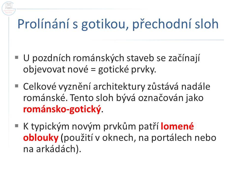 Prolínání s gotikou, přechodní sloh  U pozdních románských staveb se začínají objevovat nové = gotické prvky.  Celkové vyznění architektury zůstává