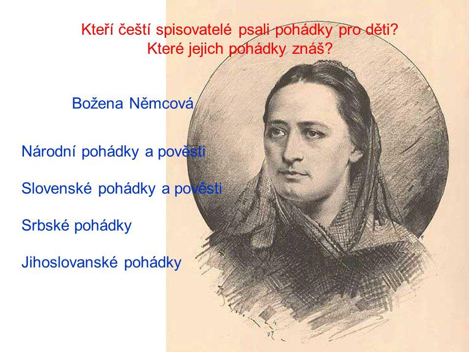 Kteří čeští spisovatelé psali pohádky pro děti? Které jejich pohádky znáš? Božena Němcová Slovenské pohádky a pověsti Národní pohádky a pověsti Srbské