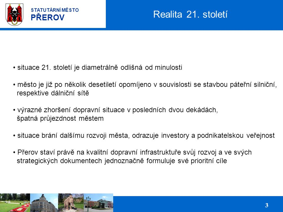 Prezentace podnikatelských ploch pro investory 4 STATUTÁRNÍ MĚSTO PŘEROV Prioritní cíle města prosazování budování čtyřpruhových komunikací (dálnice D1, rychlostní komunikace R55, přeložka silnice I/55-průtah městem) zkvalitnění železničního propojení sever - jih prostřednictvím rekonstrukce železniční stanice Přerov rozvoj regionálního letiště v Přerově a vytvoření podmínek pro vybudování logistického centra s Terminálem kombinované dopravy Střední Morava