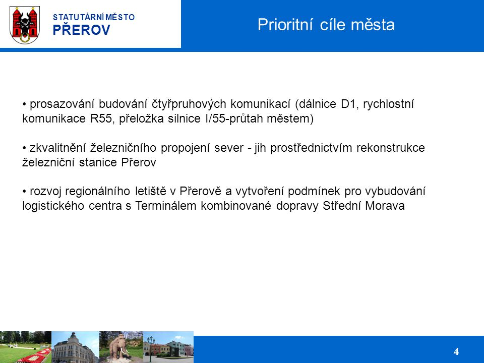 Prezentace podnikatelských ploch pro investory 4 STATUTÁRNÍ MĚSTO PŘEROV Prioritní cíle města prosazování budování čtyřpruhových komunikací (dálnice D