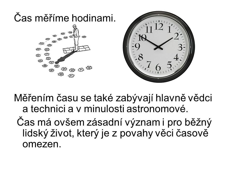 Čas měříme hodinami. Měřením času se také zabývají hlavně vědci a technici a v minulosti astronomové. Čas má ovšem zásadní význam i pro běžný lidský ž